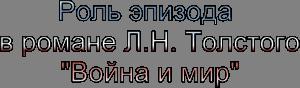 Роль эпизода в романе Л.Н. Толстого Война и Мир